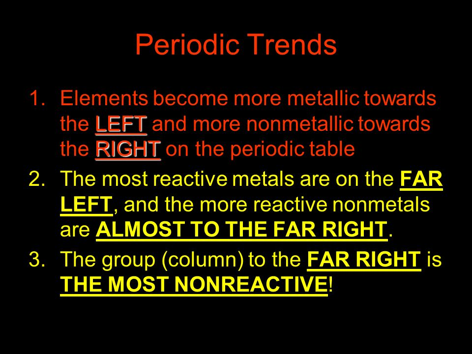 Periodic Trends Elements become more metallic towards the LEFT and more nonmetallic towards the RIGHT on the periodic table.