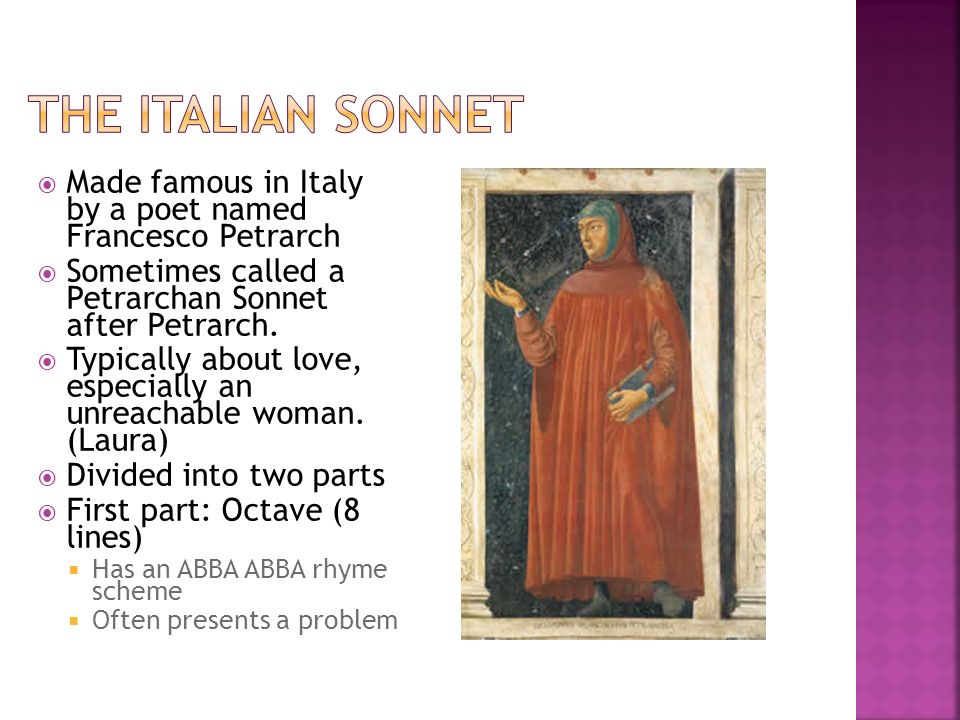 The Italian Sonnet Made famous in Italy by a poet named Francesco Petrarch. Sometimes called a Petrarchan Sonnet after Petrarch.