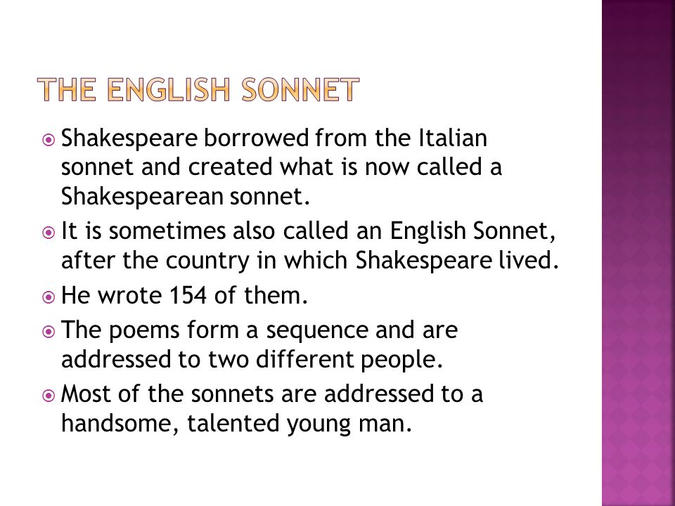 The English Sonnet Shakespeare borrowed from the Italian sonnet and created what is now called a Shakespearean sonnet.
