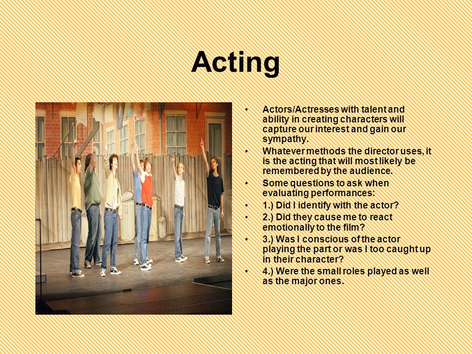 Acting Actors/Actresses with talent and ability in creating characters will capture our interest and gain our sympathy.