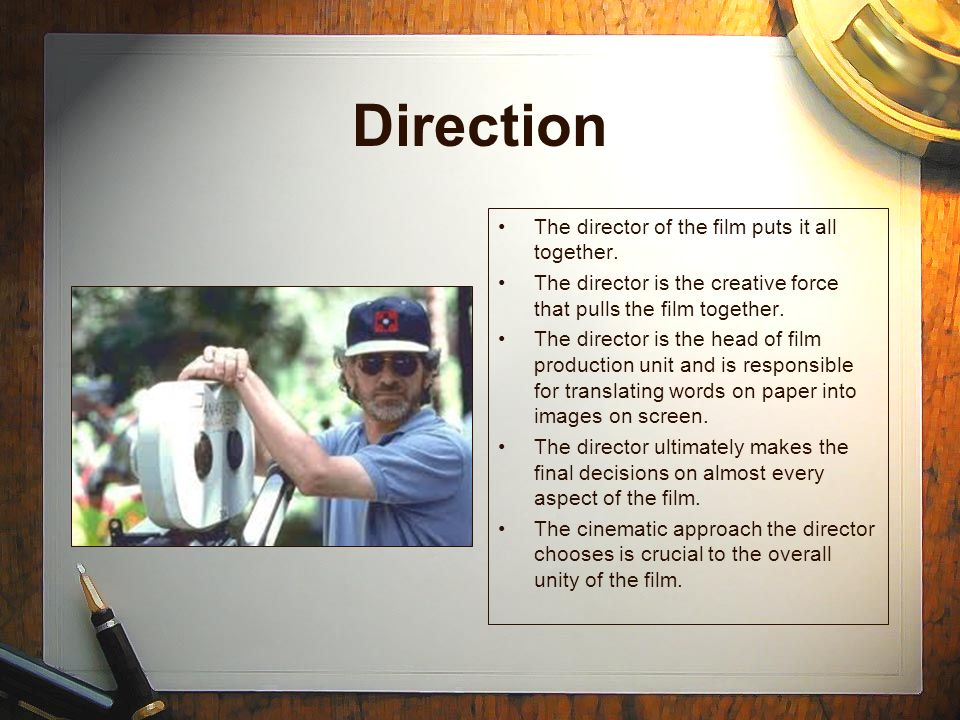 Direction The director of the film puts it all together.