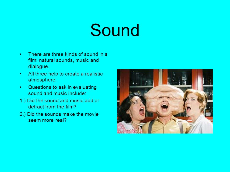 Sound There are three kinds of sound in a film: natural sounds, music and dialogue. All three help to create a realistic atmosphere.