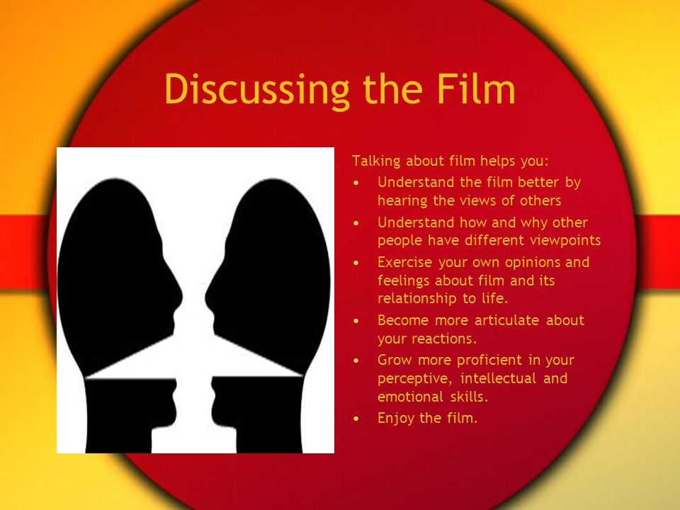 Discussing the Film Talking about film helps you: