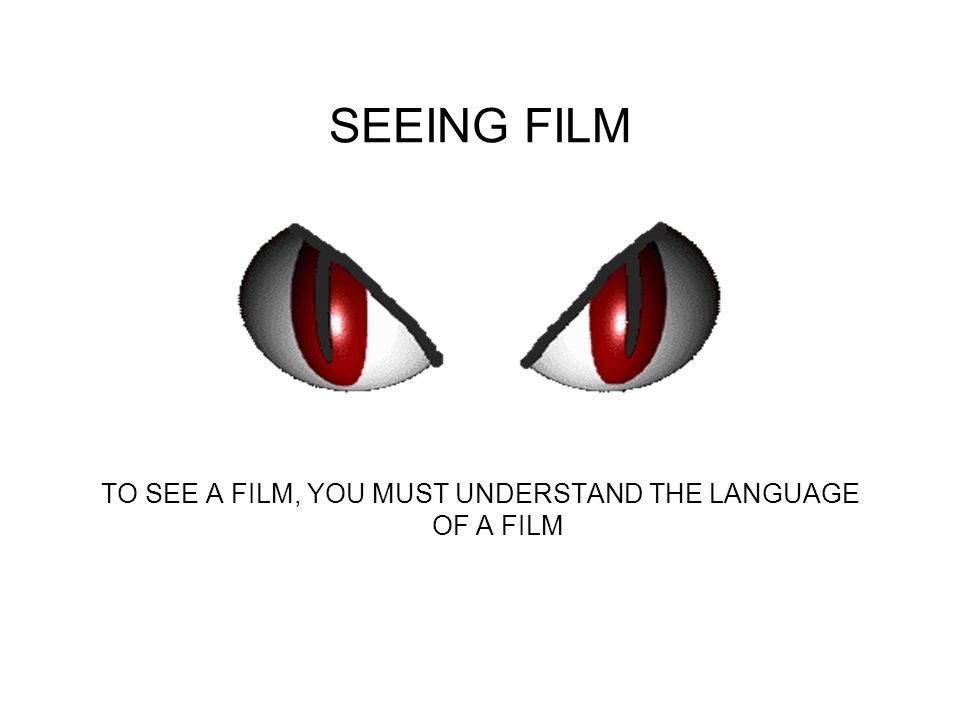 TO SEE A FILM, YOU MUST UNDERSTAND THE LANGUAGE OF A FILM
