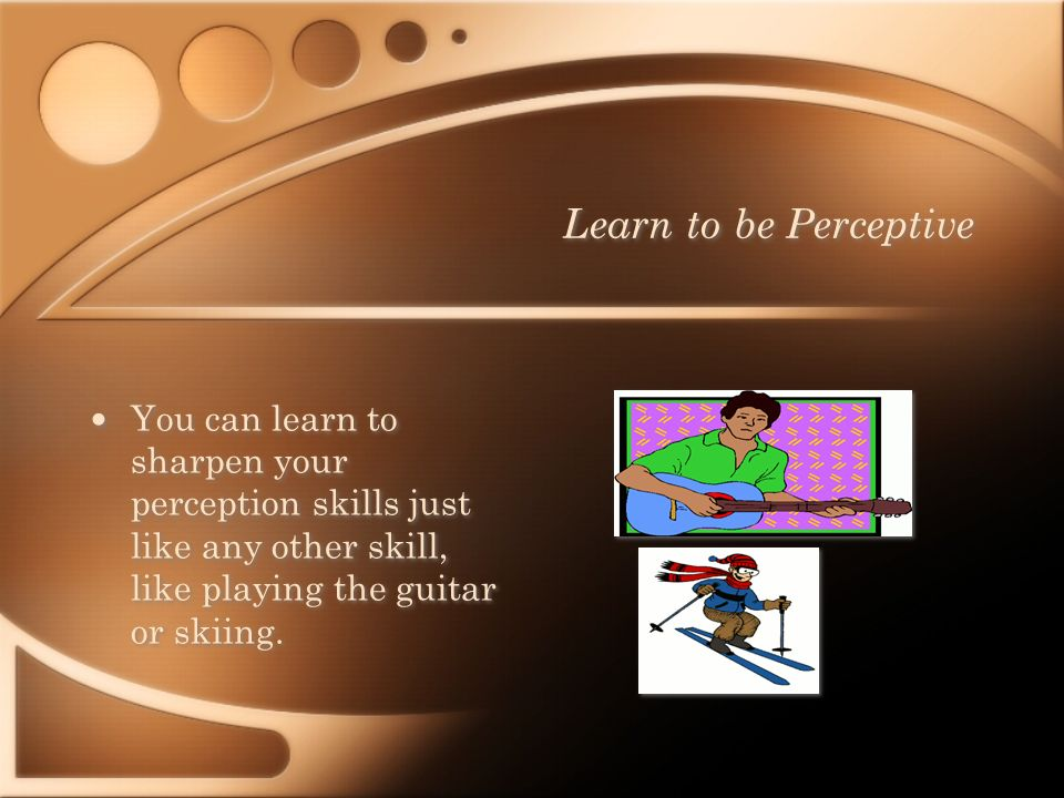 Learn to be Perceptive You can learn to sharpen your perception skills just like any other skill, like playing the guitar or skiing.