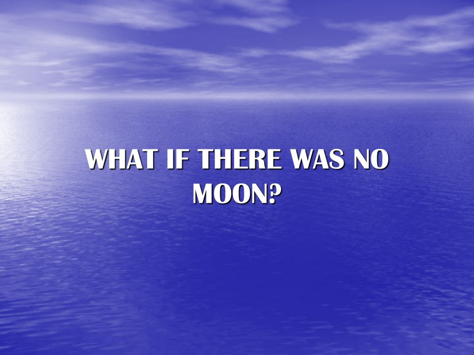 WHAT IF THERE WAS NO MOON
