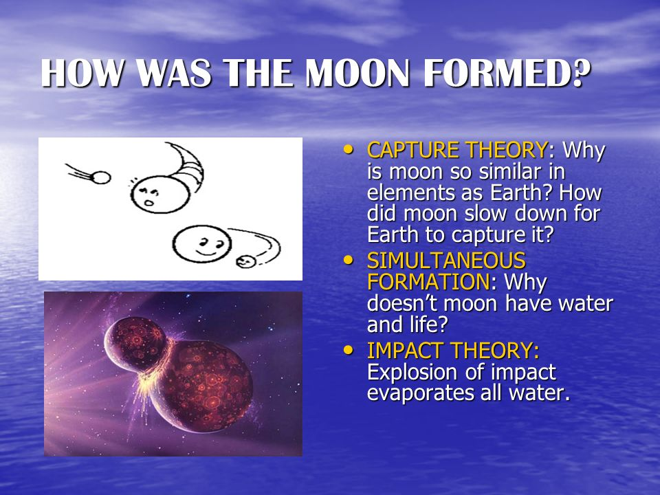 HOW WAS THE MOON FORMED CAPTURE THEORY: Why is moon so similar in elements as Earth How did moon slow down for Earth to capture it