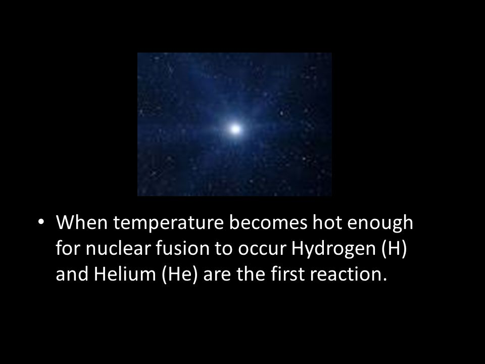 When temperature becomes hot enough for nuclear fusion to occur Hydrogen (H) and Helium (He) are the first reaction.