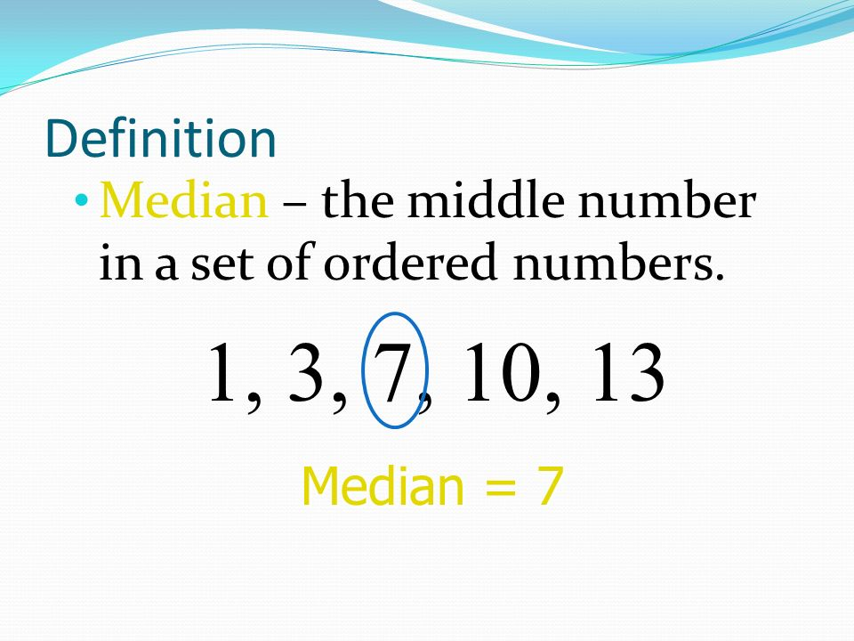 Definition Median – the middle number in a set of ordered numbers. 1, 3, 7, 10, 13 Median = 7