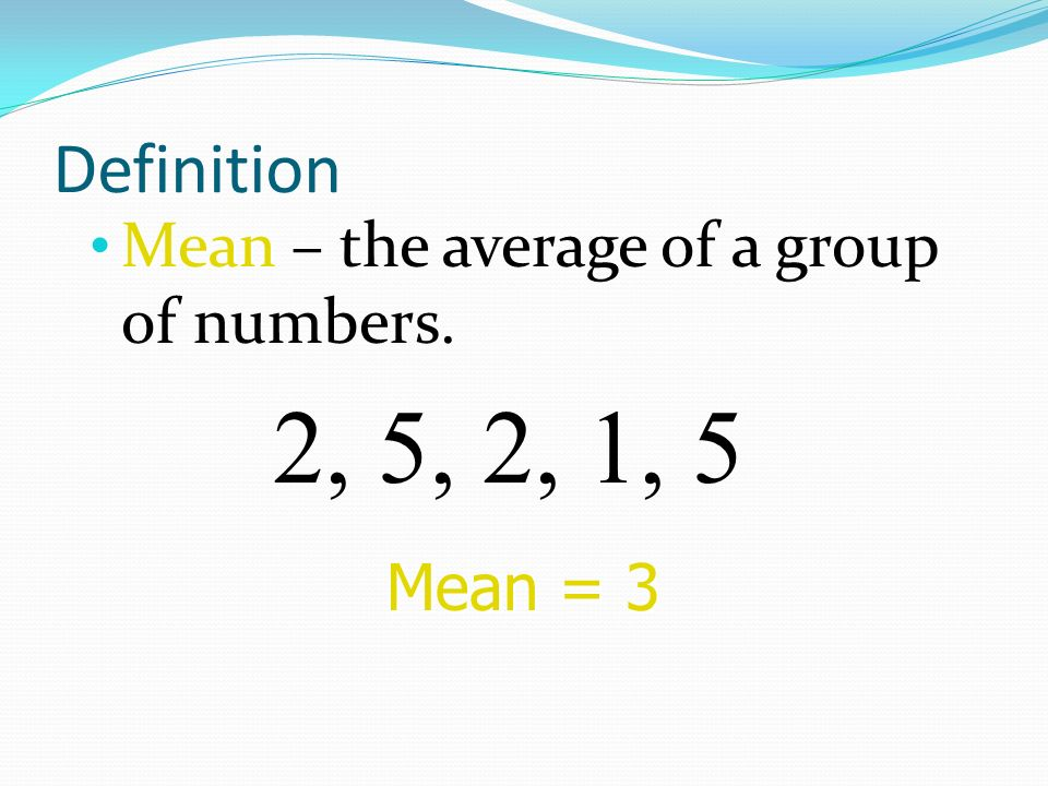 2, 5, 2, 1, 5 Definition Mean – the average of a group of numbers.