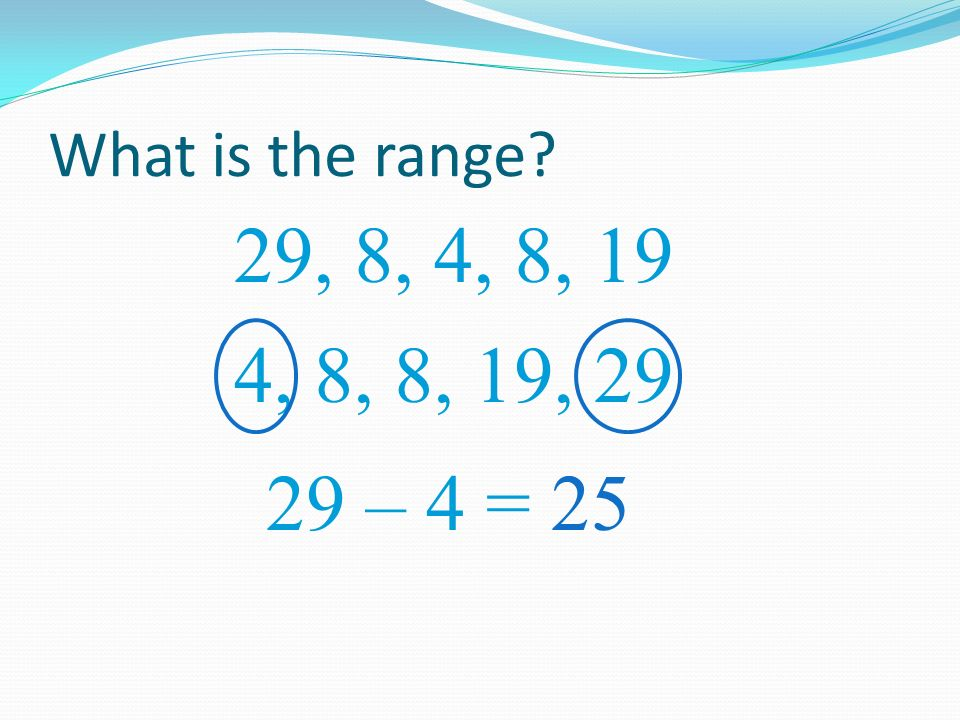 What is the range 29, 8, 4, 8, 19 4, 8, 8, 19, 29 29 – 4 = 25