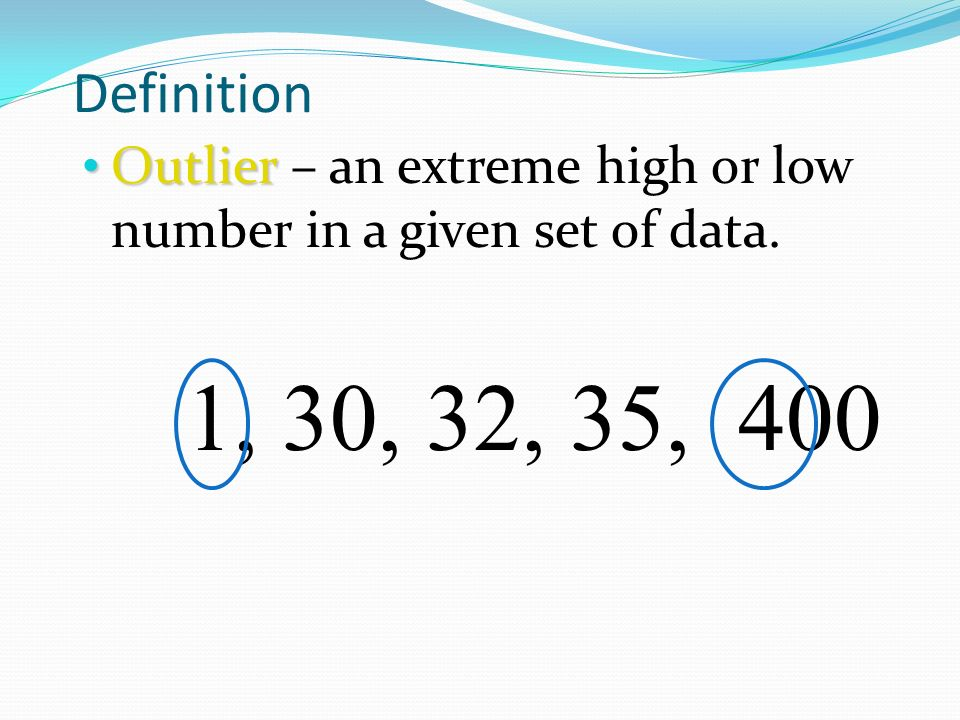 Definition Outlier – an extreme high or low number in a given set of data. 1, 30, 32, 35, 400
