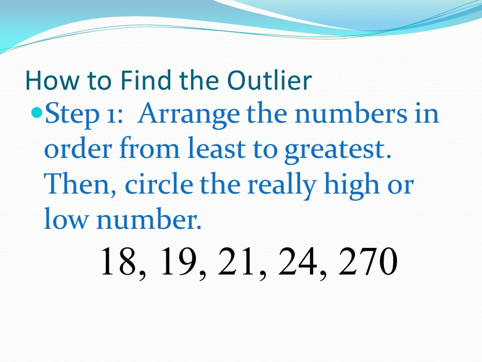 How to Find the Outlier Step 1: Arrange the numbers in order from least to greatest. Then, circle the really high or low number.
