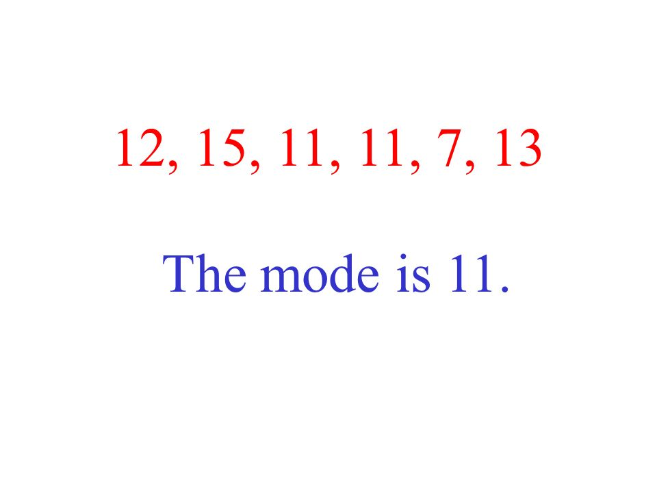 12, 15, 11, 11, 7, 13 The mode is 11.