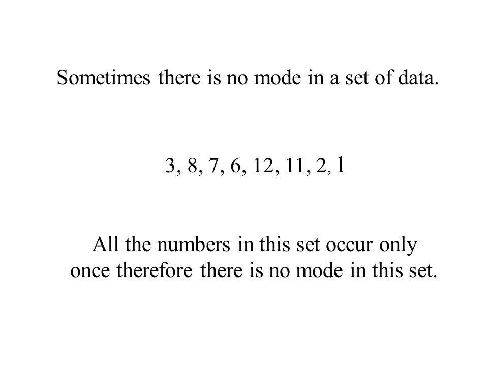 Sometimes there is no mode in a set of data.