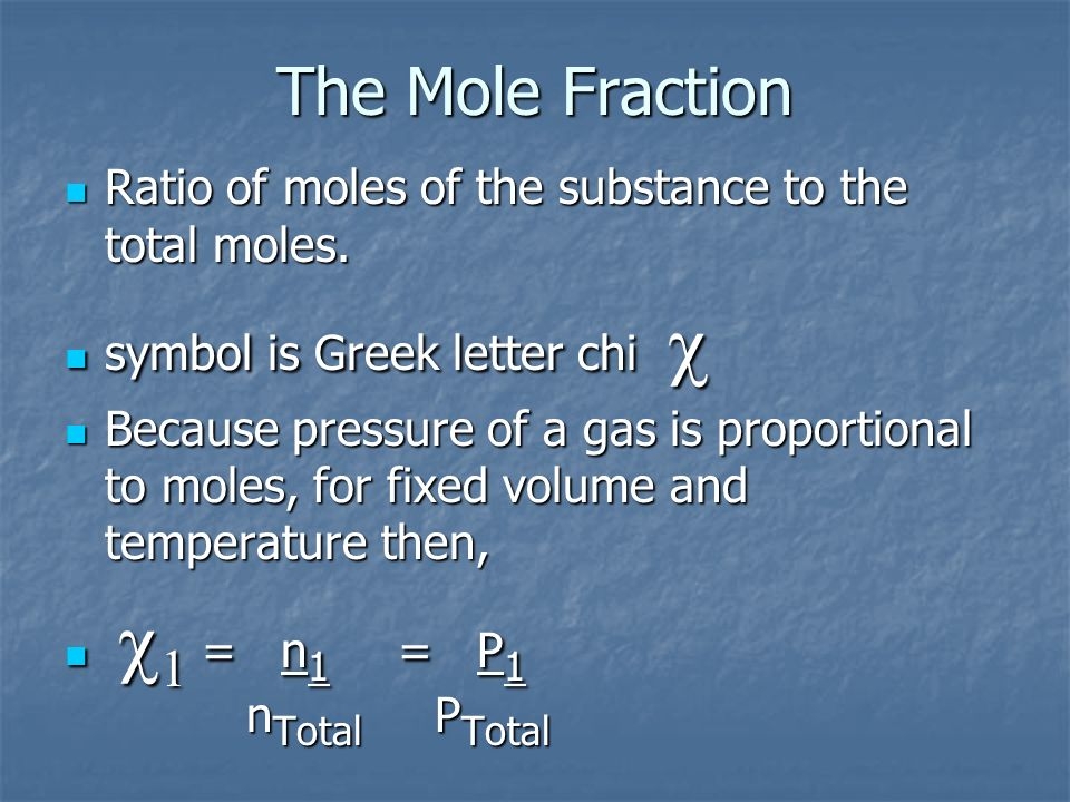 The Mole Fraction Ratio of moles of the substance to the total moles.
