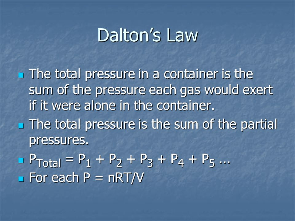 Dalton's Law The total pressure in a container is the sum of the pressure each gas would exert if it were alone in the container.