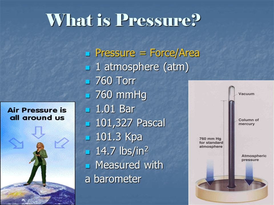 What is Pressure Pressure = Force/Area 1 atmosphere (atm) 760 Torr