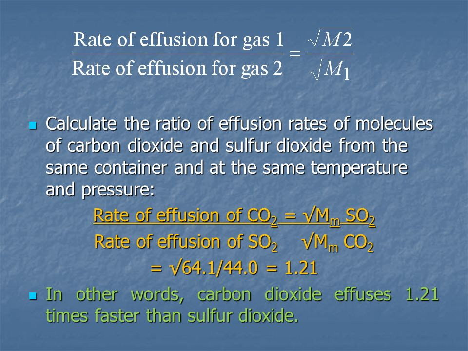 Rate of effusion of CO2 = √Mm SO2 Rate of effusion of SO2 √Mm CO2
