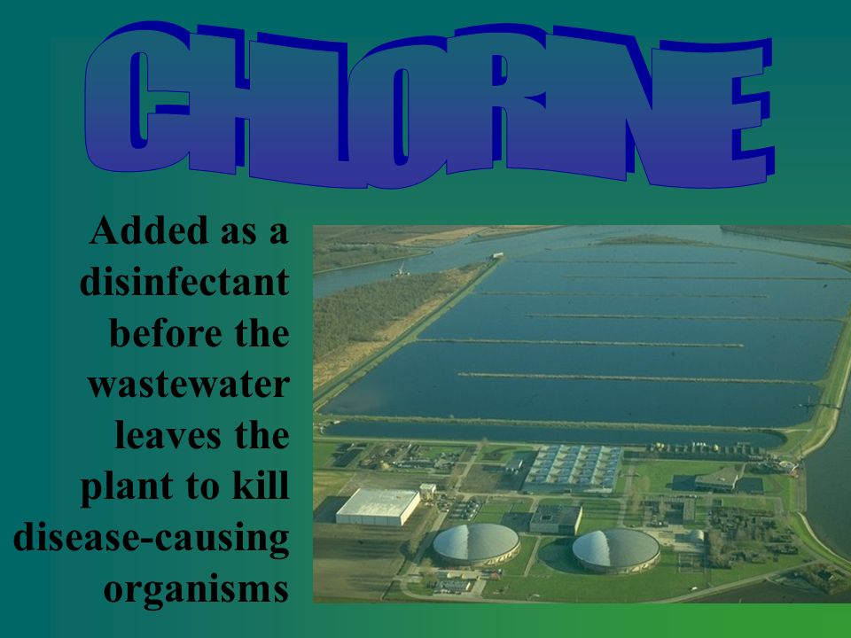 CHLORINE Added as a disinfectant before the wastewater leaves the plant to kill disease-causing organisms.