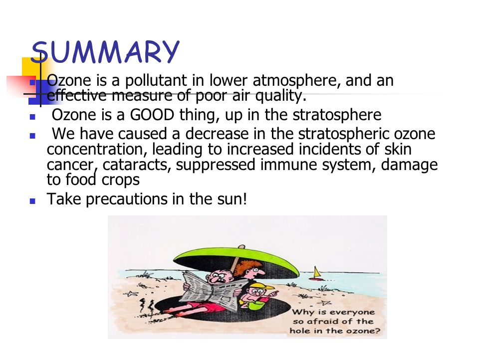 SUMMARY Ozone is a pollutant in lower atmosphere, and an effective measure of poor air quality. Ozone is a GOOD thing, up in the stratosphere.