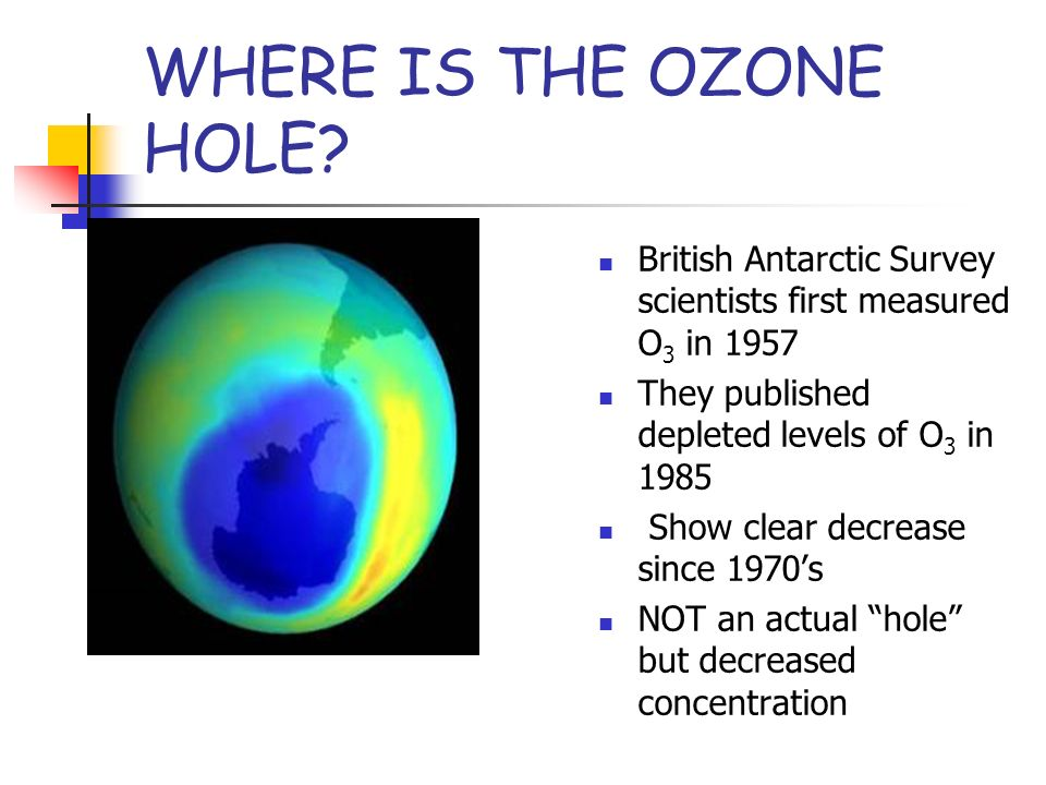 WHERE IS THE OZONE HOLE British Antarctic Survey scientists first measured O3 in They published depleted levels of O3 in