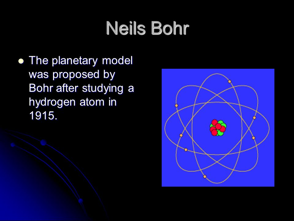 Neils Bohr The planetary model was proposed by Bohr after studying a hydrogen atom in 1915.