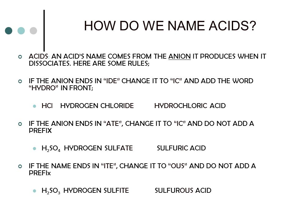 HOW DO WE NAME ACIDS ACIDS: AN ACID'S NAME COMES FROM THE ANION IT PRODUCES WHEN IT DISSOCIATES. HERE ARE SOME RULES;