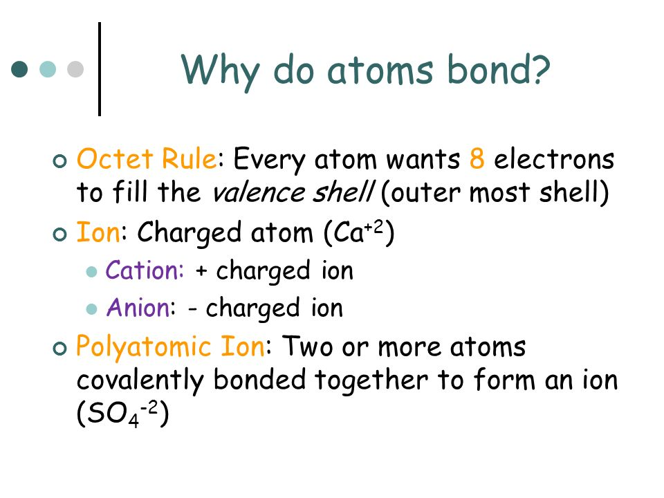 Why do atoms bond Octet Rule: Every atom wants 8 electrons to fill the valence shell (outer most shell)