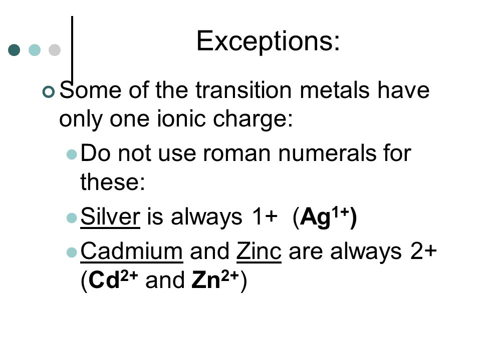 Exceptions: Some of the transition metals have only one ionic charge: