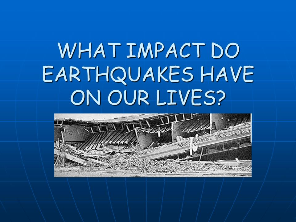 WHAT IMPACT DO EARTHQUAKES HAVE ON OUR LIVES
