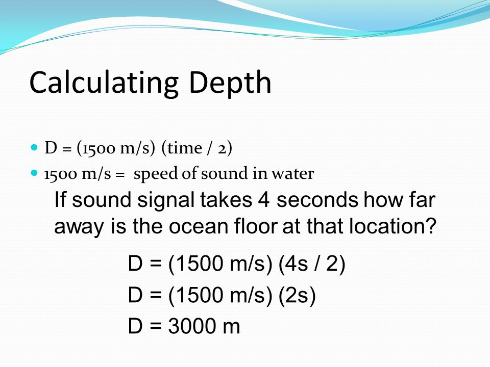 Calculating Depth D = (1500 m/s) (time / 2) 1500 m/s = speed of sound in water.