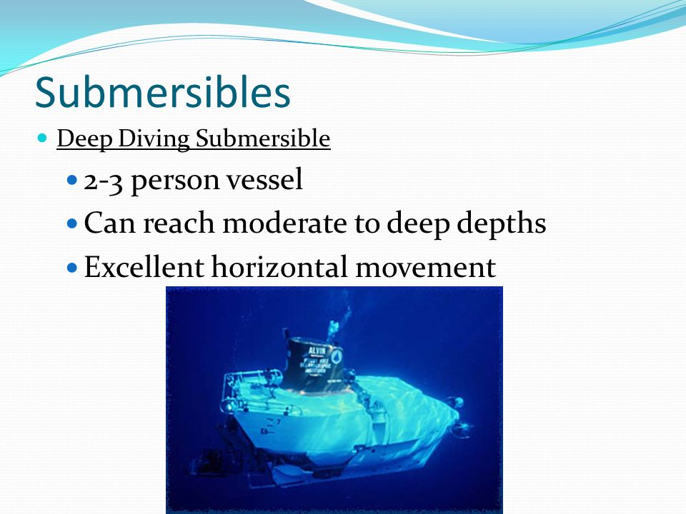 Submersibles 2-3 person vessel Can reach moderate to deep depths