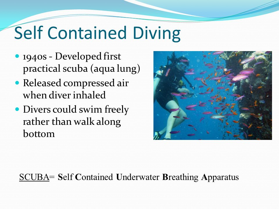 Self Contained Diving 1940s - Developed first practical scuba (aqua lung) Released compressed air when diver inhaled.