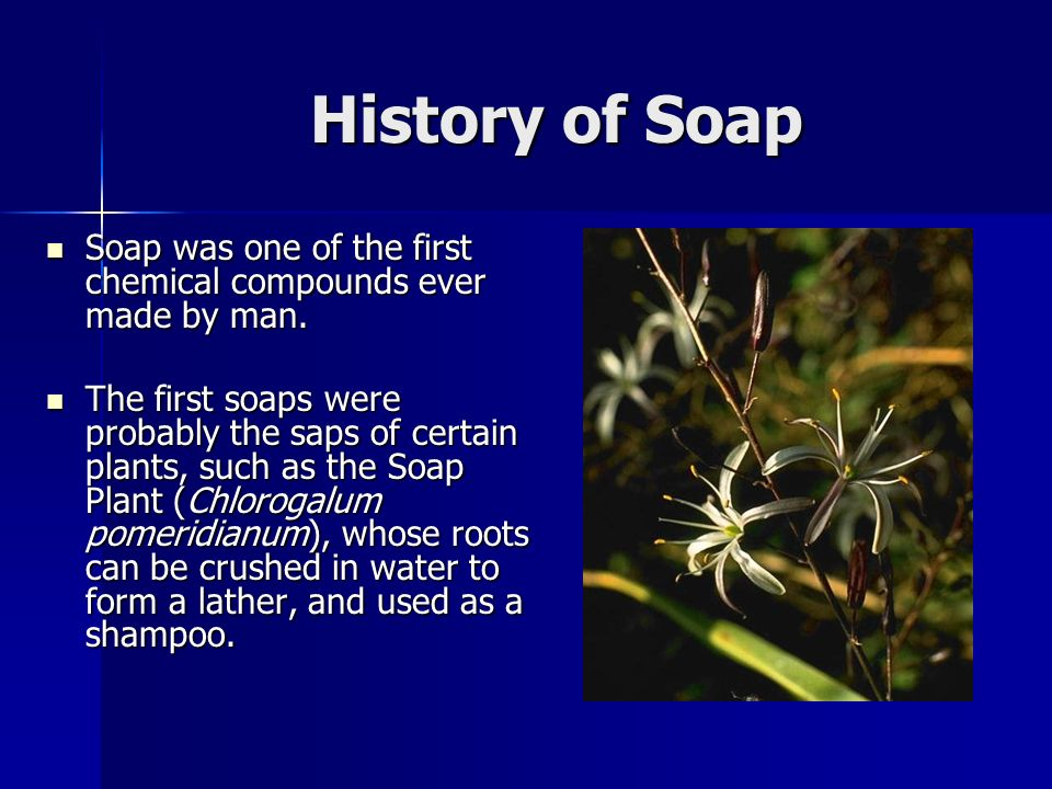 History of Soap Soap was one of the first chemical compounds ever made by man.
