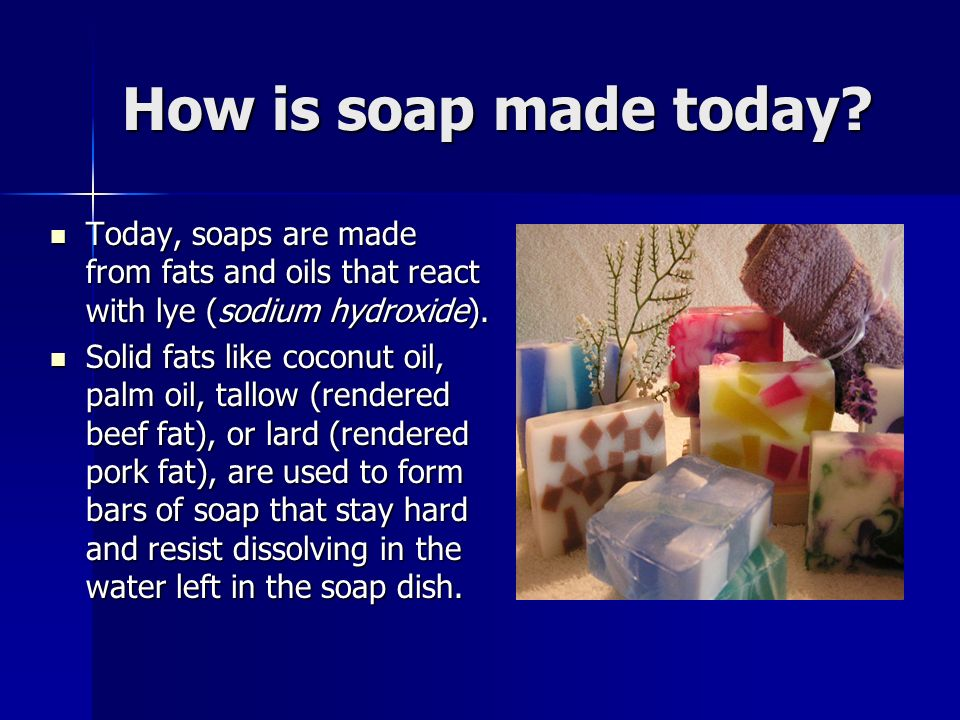 How is soap made today Today, soaps are made from fats and oils that react with lye (sodium hydroxide).