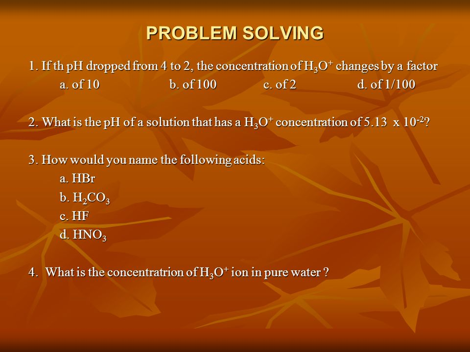 PROBLEM SOLVING 1. If th pH dropped from 4 to 2, the concentration of H3O+ changes by a factor. a. of 10 b. of 100 c. of 2 d. of 1/100.