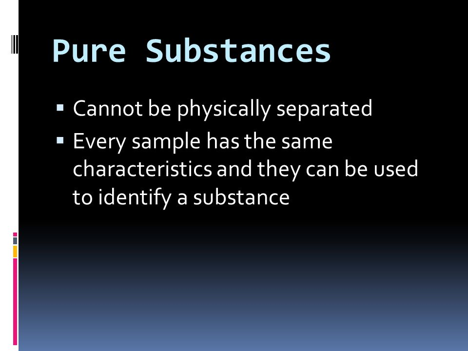 Pure Substances Cannot be physically separated