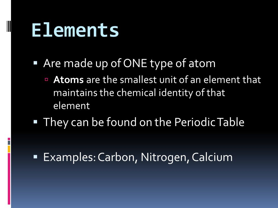 Elements Are made up of ONE type of atom