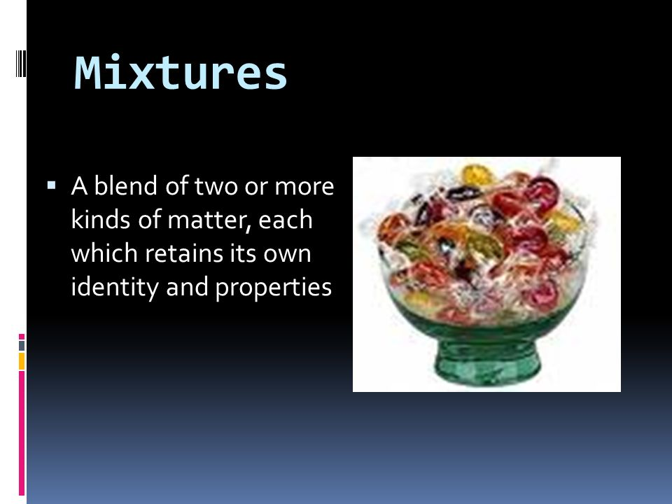 Mixtures A blend of two or more kinds of matter, each which retains its own identity and properties.