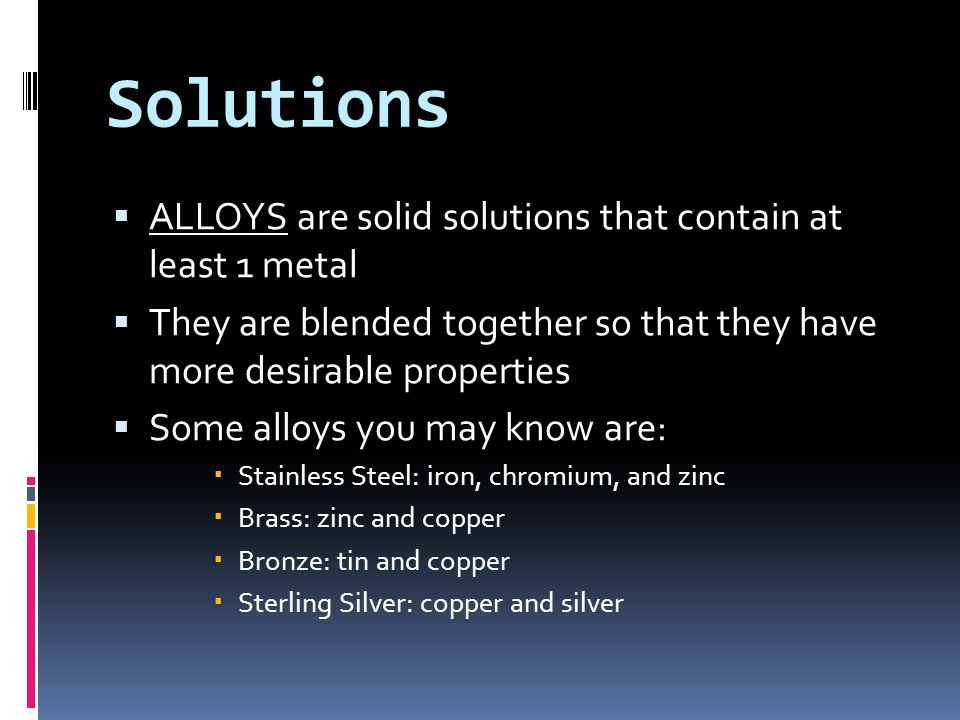 Solutions ALLOYS are solid solutions that contain at least 1 metal