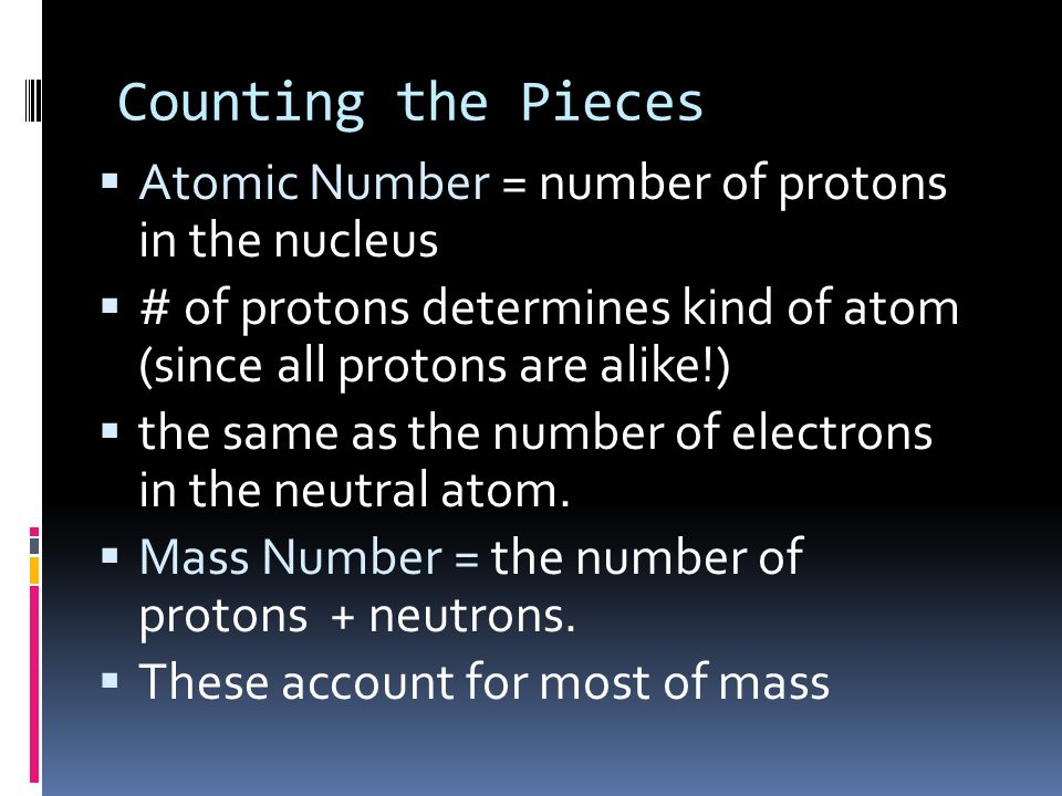 Counting the Pieces Atomic Number = number of protons in the nucleus