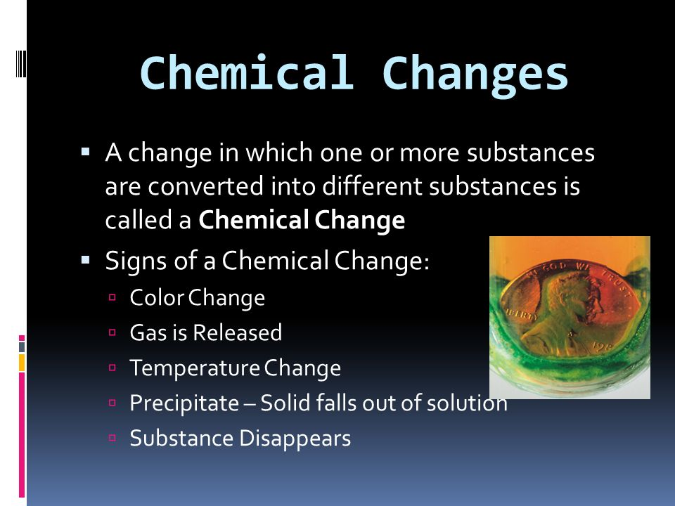 Chemical Changes A change in which one or more substances are converted into different substances is called a Chemical Change.