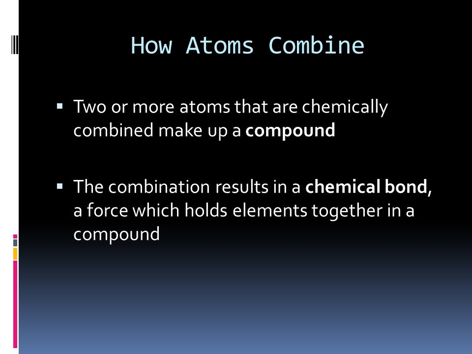 How Atoms Combine Two or more atoms that are chemically combined make up a compound.