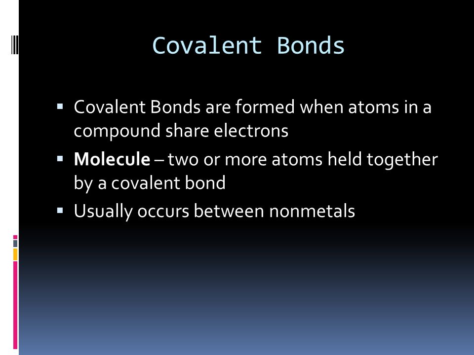 Covalent Bonds Covalent Bonds are formed when atoms in a compound share electrons. Molecule – two or more atoms held together by a covalent bond.