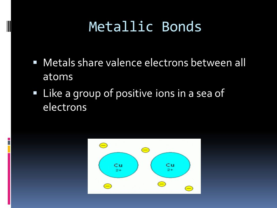 Metallic Bonds Metals share valence electrons between all atoms