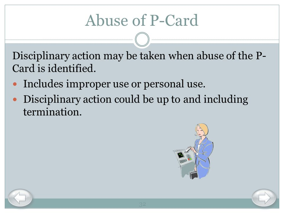 Abuse of P-Card Disciplinary action may be taken when abuse of the P-Card is identified. Includes improper use or personal use.