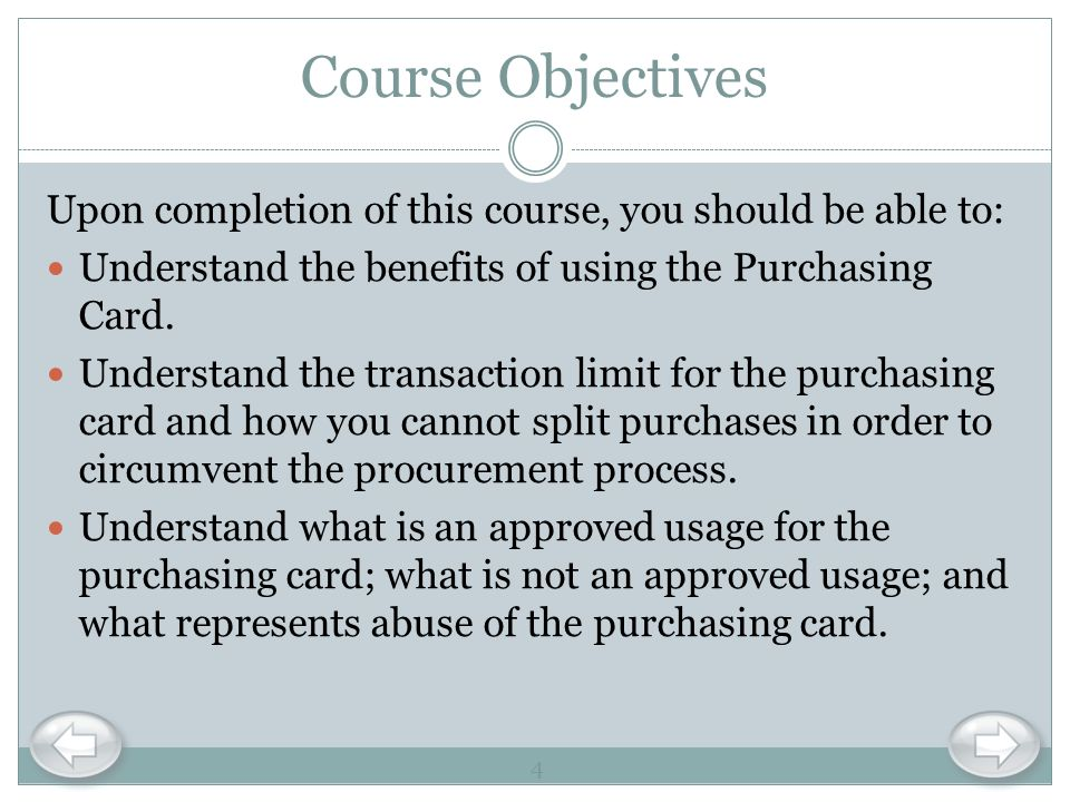 Course Objectives Upon completion of this course, you should be able to: Understand the benefits of using the Purchasing Card.