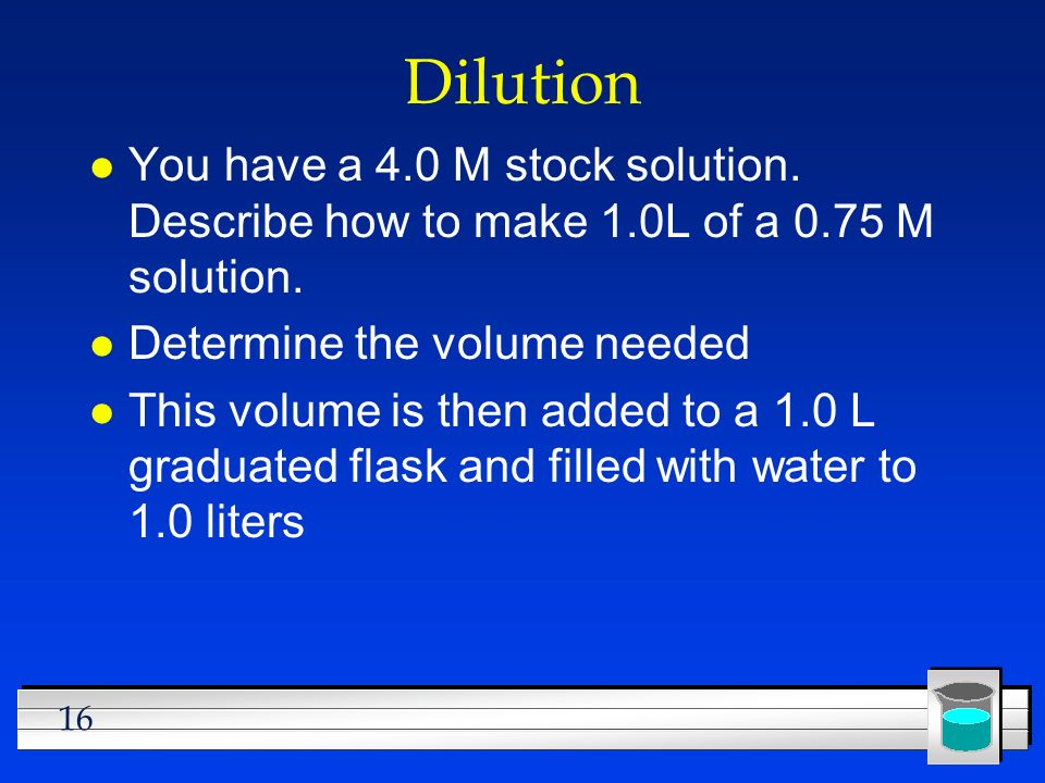 Dilution You have a 4.0 M stock solution. Describe how to make 1.0L of a 0.75 M solution. Determine the volume needed.