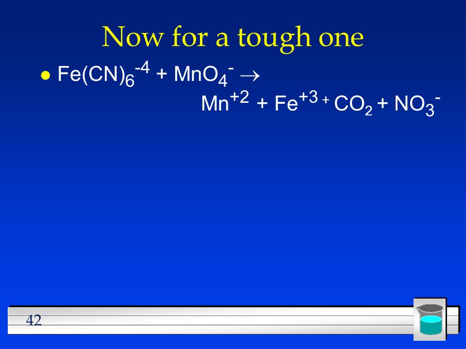 Now for a tough one Fe(CN)6-4 + MnO4- ® Mn+2 + Fe+3 + CO2 + NO3-